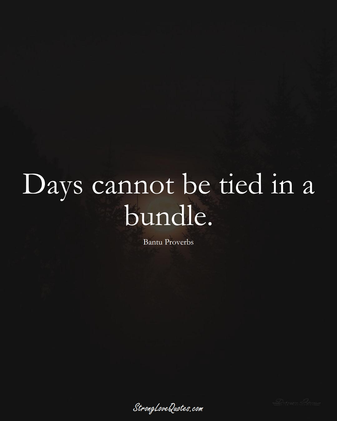 Days cannot be tied in a bundle. (Bantu Sayings);  #aVarietyofCulturesSayings