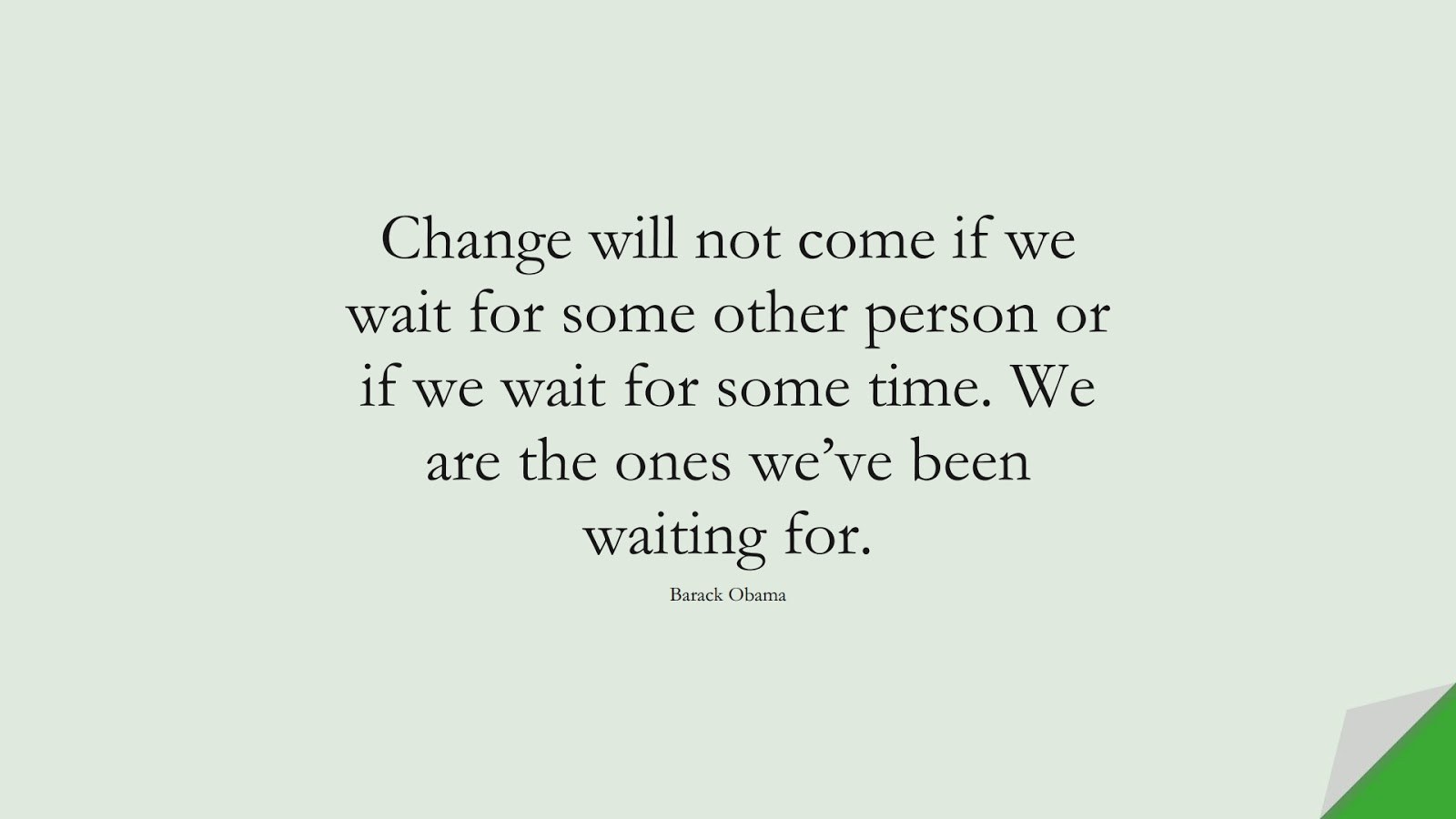 Change will not come if we wait for some other person or if we wait for some time. We are the ones we've been waiting for. (Barack Obama);  #HardWorkQuotes