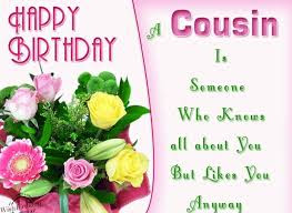 Happy Birthday wishes for cousin: a cousin is someone who knew all about you but likes you anyway