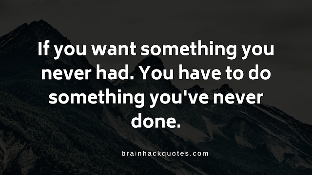 If you want something you never had. You have to do something you've never done.
