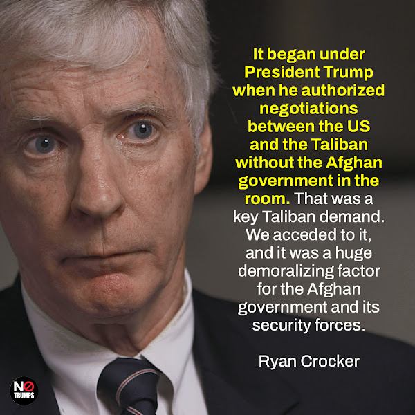 It began under President Trump when he authorized negotiations between the US and the Taliban without the Afghan government in the room. That was a key Taliban demand. We acceded to it, and it was a huge demoralizing factor for the Afghan government and its security forces. — Ryan Crocker, the former US ambassador to Afghanistan