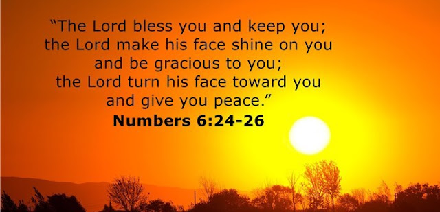 """The Lord bless you and keep you; the Lord make his face shine on you and be gracious to you; the Lord turn his face toward you and give you peace."""