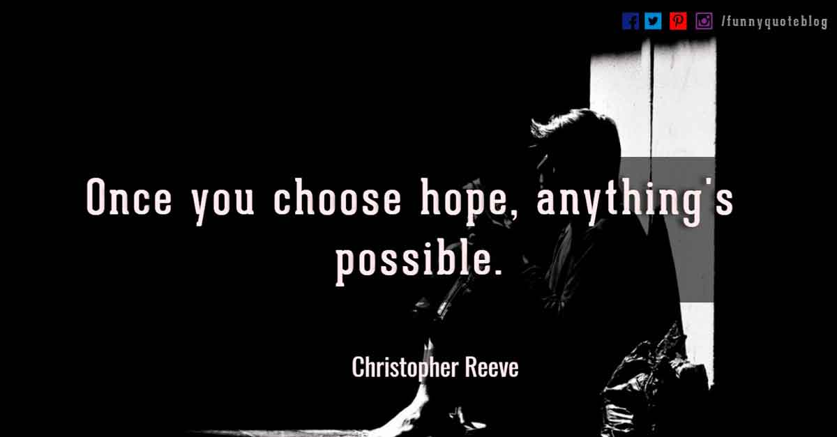 """Once you choose hope, anything's possible."" —Christopher Reeve Quotes"