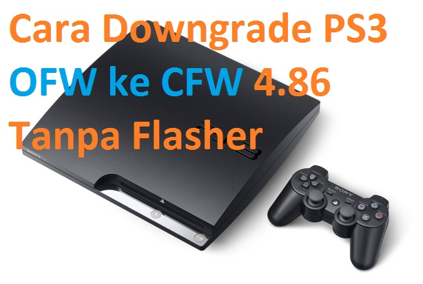 Cara Downgrade PS3 OFW ke CFW 4.86 Tanpa Flasher