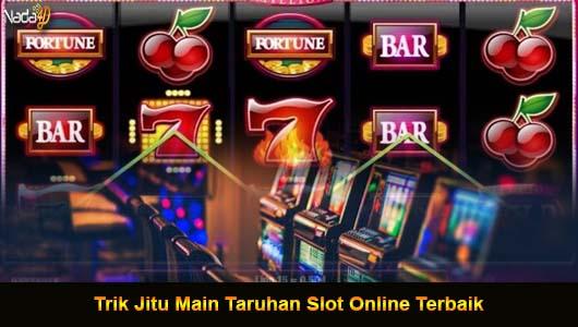 Trik Jitu Main Taruhan Slot Online Terbaik