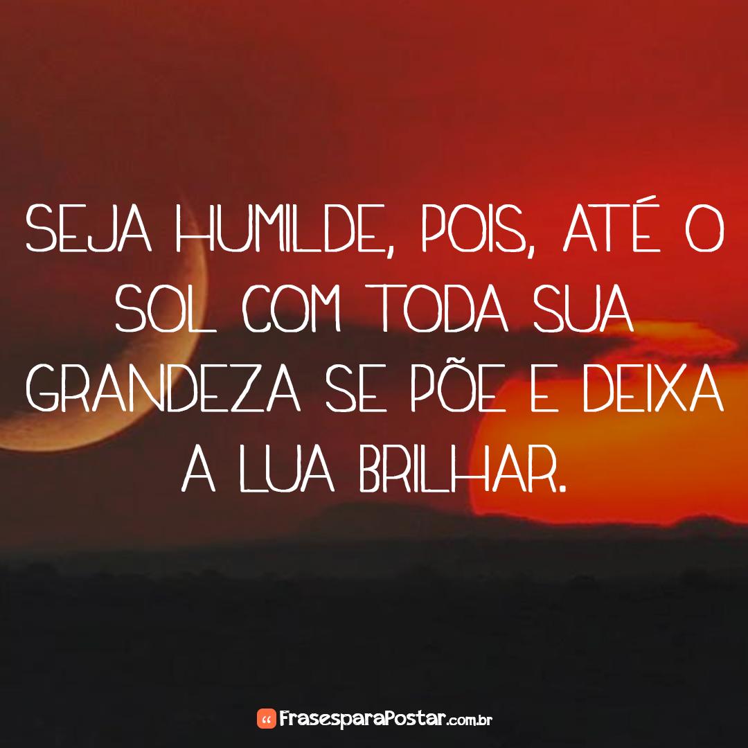 Seja humilde, pois, até o Sol com toda sua grandeza se põe e deixa a Lua brilhar.