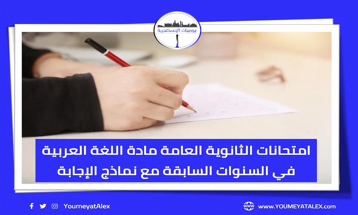 امتحانات الثانوية العامة مادة اللغة العربية في السنوات السابقة مع نماذج الإجابة