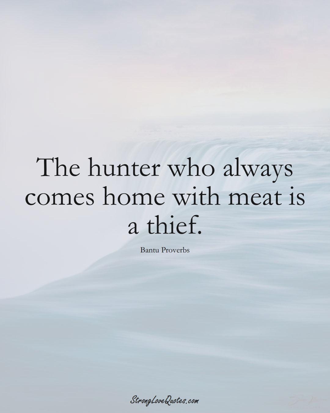 The hunter who always comes home with meat is a thief. (Bantu Sayings);  #aVarietyofCulturesSayings