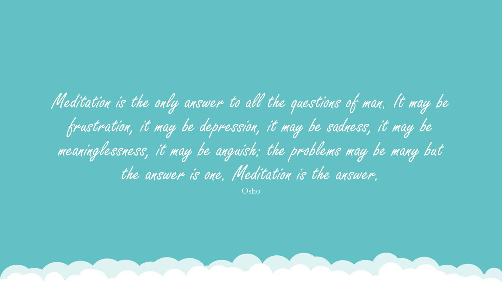 Meditation is the only answer to all the questions of man. It may be frustration, it may be depression, it may be sadness, it may be meaninglessness, it may be anguish: the problems may be many but the answer is one. Meditation is the answer. (Osho);  #DepressionQuotes
