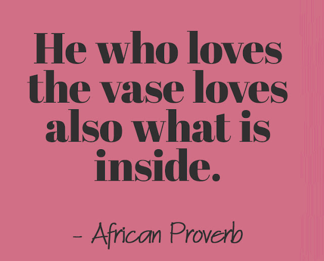 He who loves the vase loves also what is inside. - African Proverb