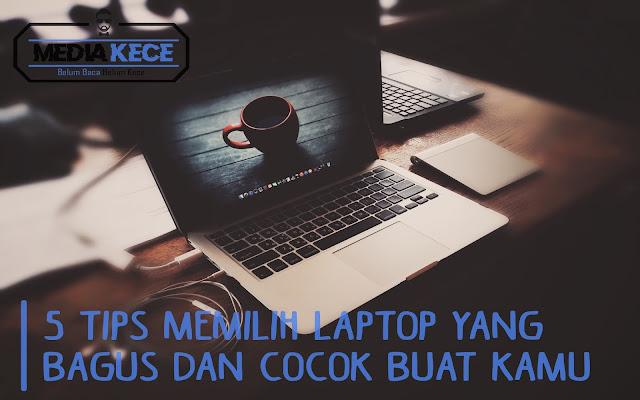 5 Tips Memilih Laptop Yang Bagus Dan Cocok Buat Kamu