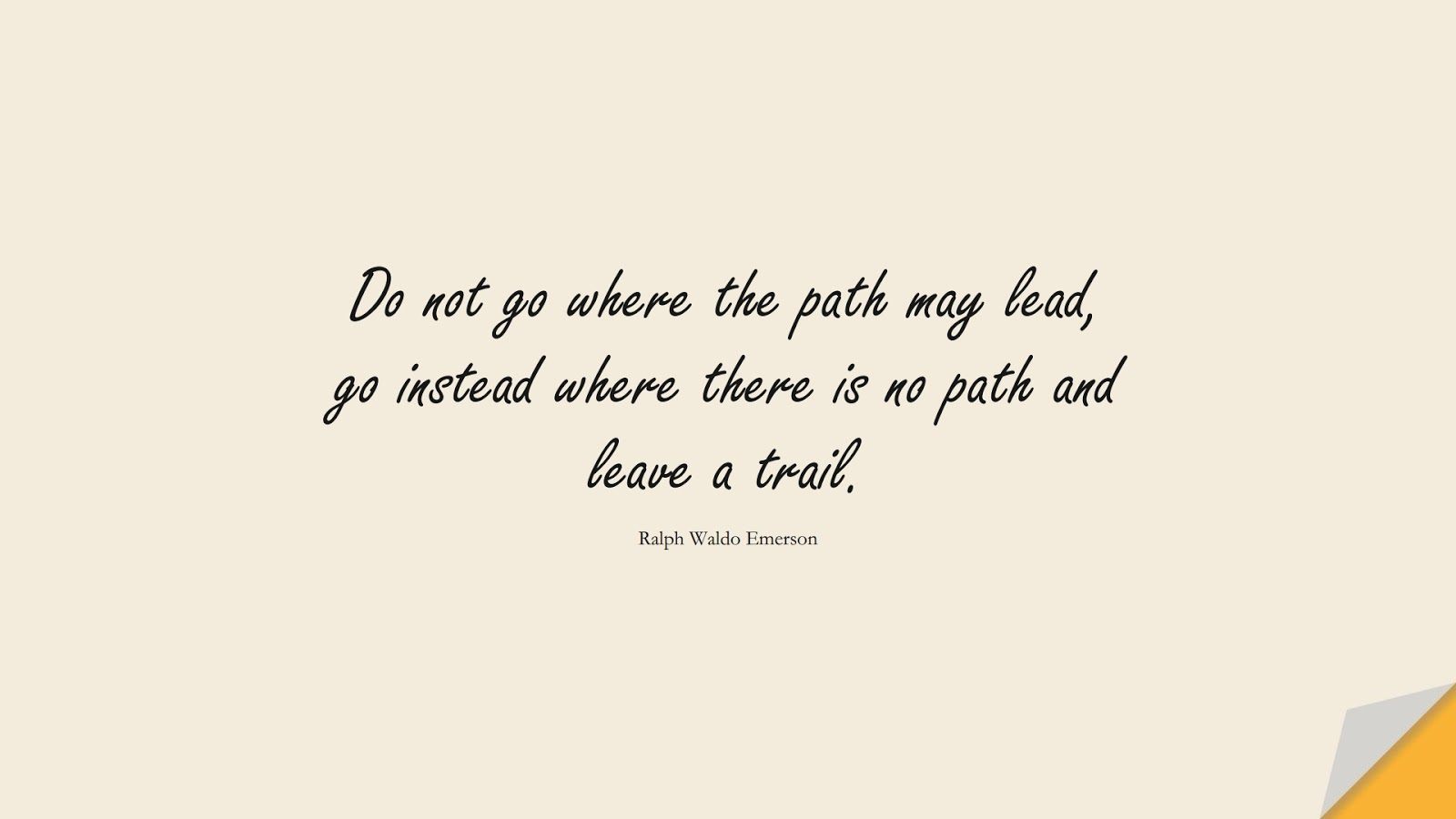 Do not go where the path may lead, go instead where there is no path and leave a trail. (Ralph Waldo Emerson);  #LifeQuotes