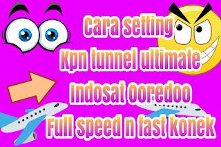 Cara setting kpn tunnel ultimate Indosat fast connect dan full speed