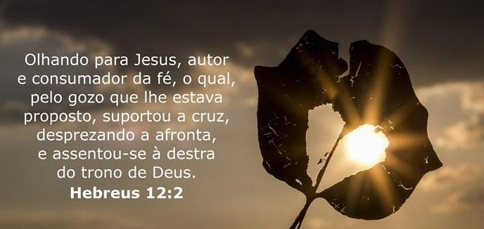 Olhando para Jesus, autor e consumador da fé, o qual, pelo gozo que lhe estava proposto, suportou a cruz, desprezando a afronta, e assentou-se à destra do trono de Deus.