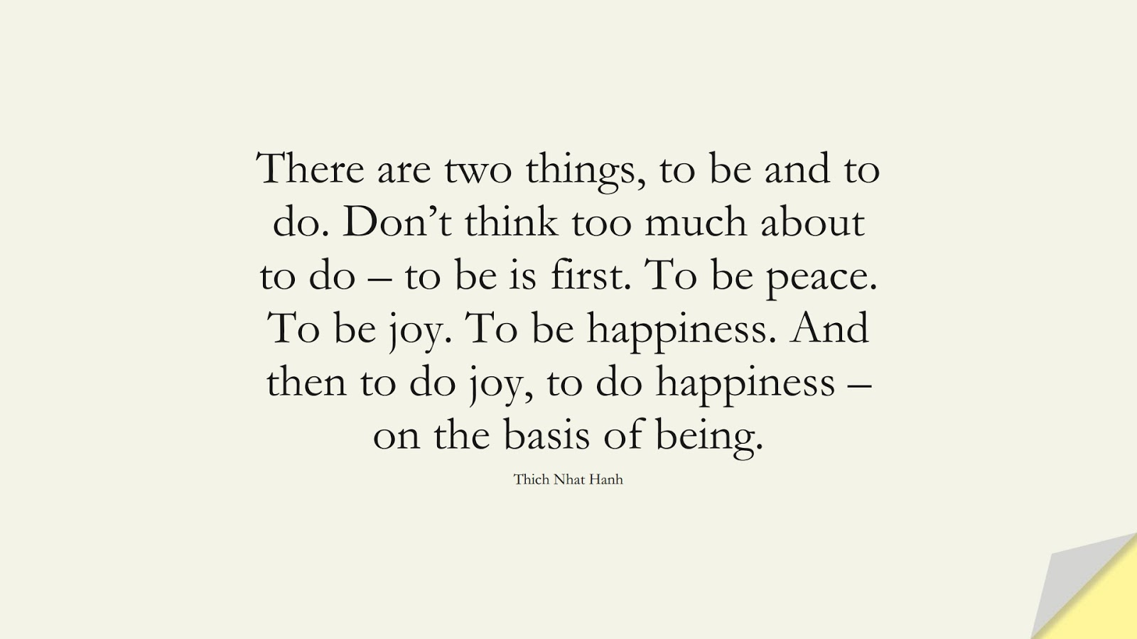 There are two things, to be and to do. Don't think too much about to do – to be is first. To be peace. To be joy. To be happiness. And then to do joy, to do happiness – on the basis of being. (Thich Nhat Hanh);  #CalmQuotes