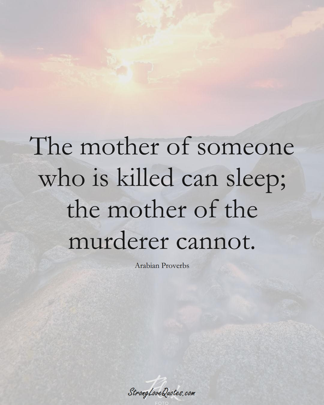 The mother of someone who is killed can sleep; the mother of the murderer cannot. (Arabian Sayings);  #aVarietyofCulturesSayings