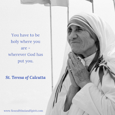 """You have to be holy where you are - wherever God has put you."" St Teresa of Calcutta"
