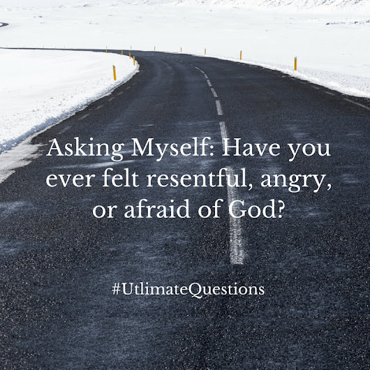 Asking Myself: Have you ever felt resentful, angry, or afraid of God?
