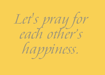 You may be feeling depressed today, let us pray for each other's happiness for it is in giving that we receive.