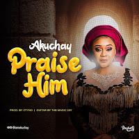 Akuchay - Praise Him