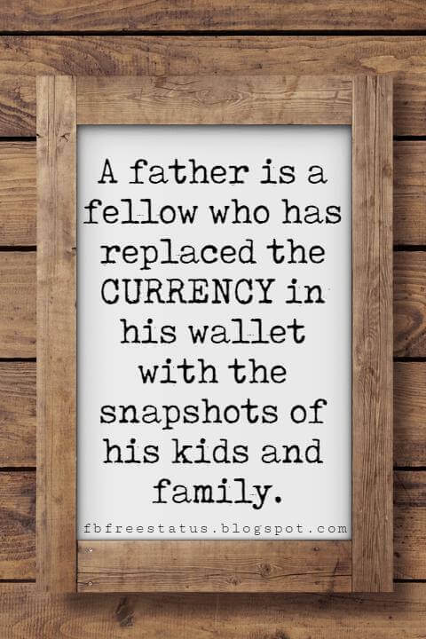 happy fathers day sayings for cards, A father is a fellow who has replaced the CURRENCY in his wallet with the snapshots of his kids and family.