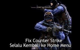 Cara Mengatasi Counter Strike Error & Selalu Kembali ke Home Menu