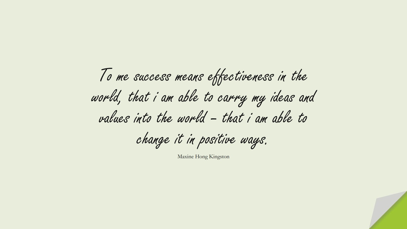 To me success means effectiveness in the world, that i am able to carry my ideas and values into the world – that i am able to change it in positive ways. (Maxine Hong Kingston);  #ChangeQuotes