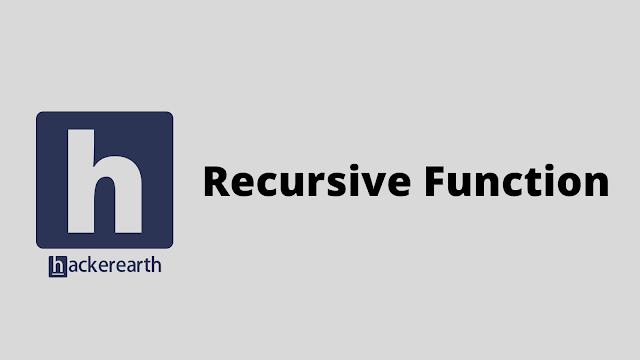 HackerEarth Recursive Function problem solution