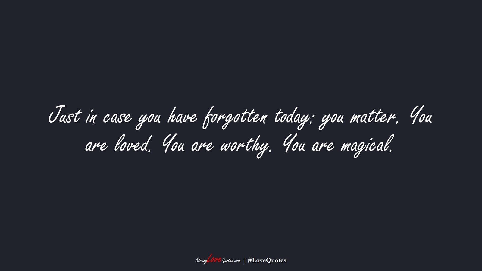 Just in case you have forgotten today: you matter. You are loved. You are worthy. You are magical.FALSE