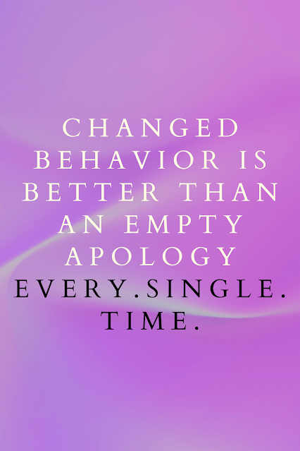 changed behavior is better than an empty apology.
