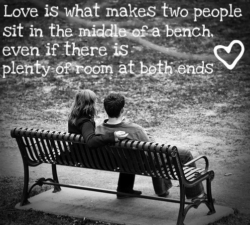 Love is what makes people sit in the middle of bench
