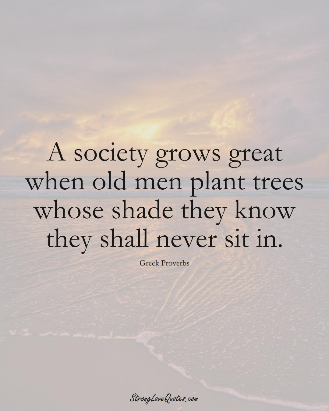 A society grows great when old men plant trees whose shade they know they shall never sit in. (Greek Sayings);  #EuropeanSayings