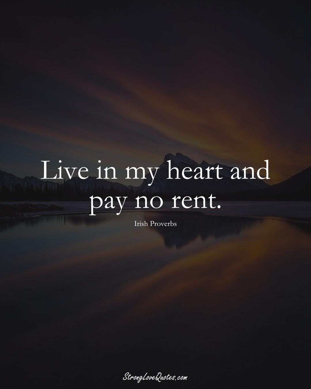 Live in my heart and pay no rent. (Irish Sayings);  #EuropeanSayings