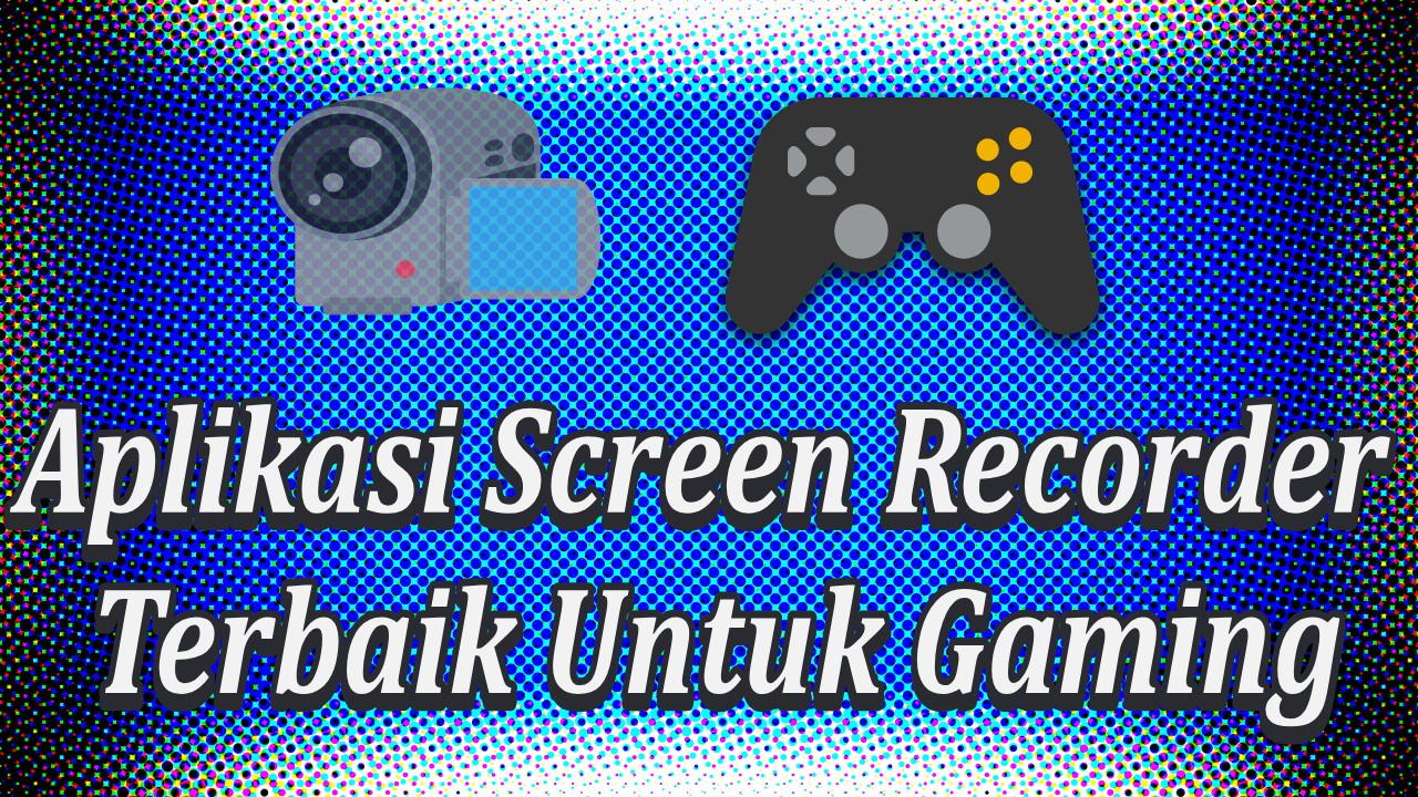 5 Aplikasi Screen Recorder Terbaik Untuk Gaming