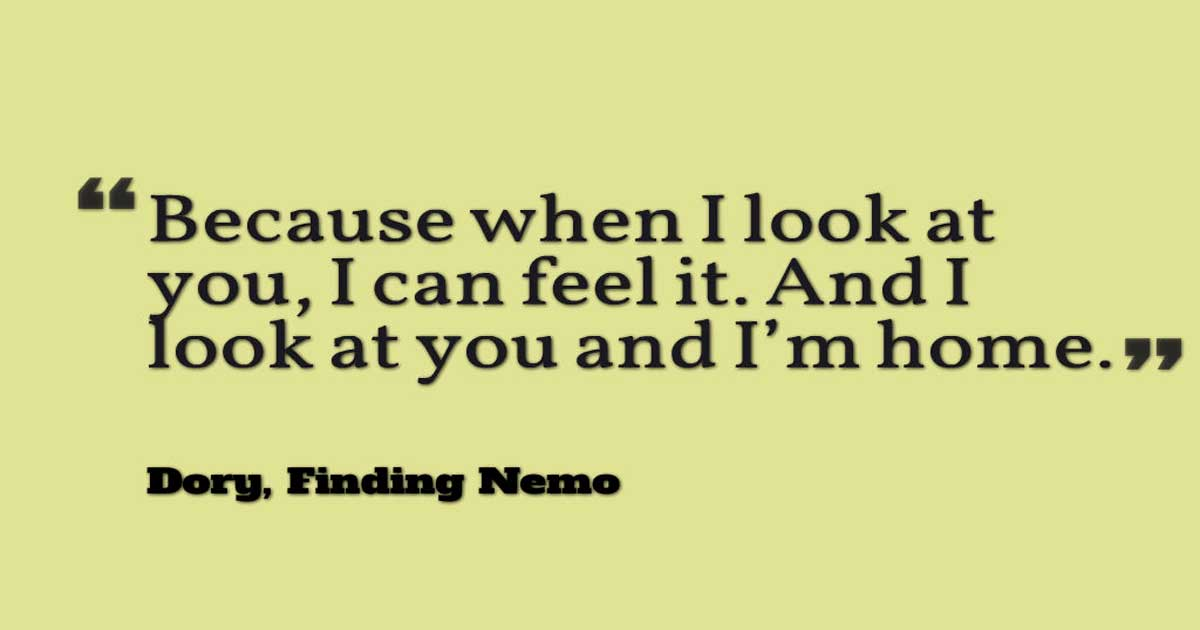 "Disney Love Quotes, ""Because when I look at you, I can feel it. And I look at you and I'm home."" ― Dory, Finding Nemo"