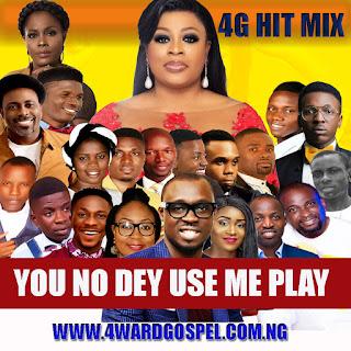 4wardGospel Mixtape: You No Dey Use Me Play (4G Hit Mix)