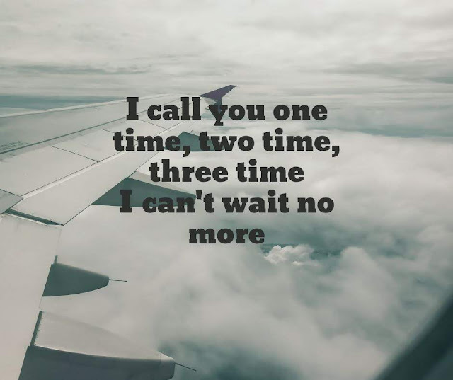 I call you one time, two time, three time  I can't wait no more