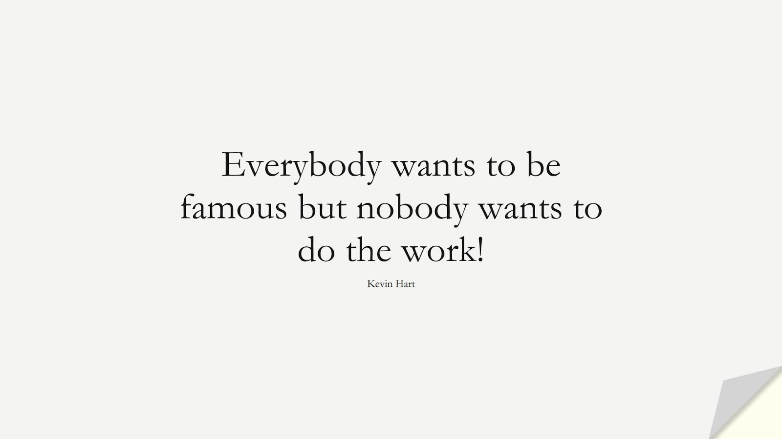 Everybody wants to be famous but nobody wants to do the work! (Kevin Hart);  #HardWorkQuotes
