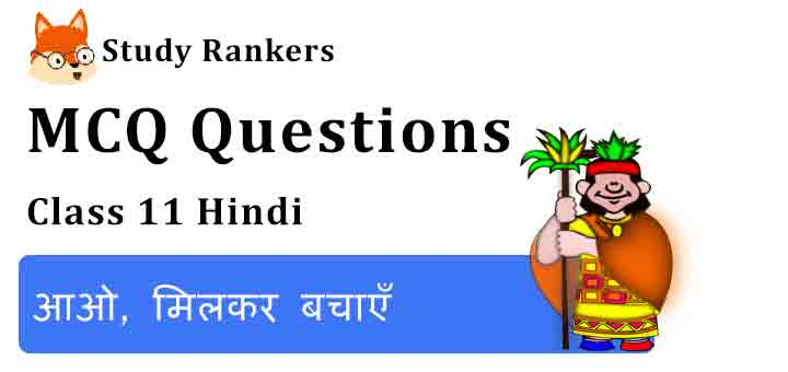 MCQ Questions for Class 11 Hindi Chapter 10 आओ, मिलकर बचाएँ Aroh