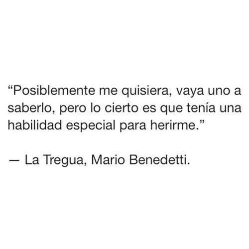 """""""Posiblemente me quisiera, vaya uno a saberlo, pero lo cierto es que tenía una habilidad especial para herirme."""" Mario Benedetti - La tregua"""