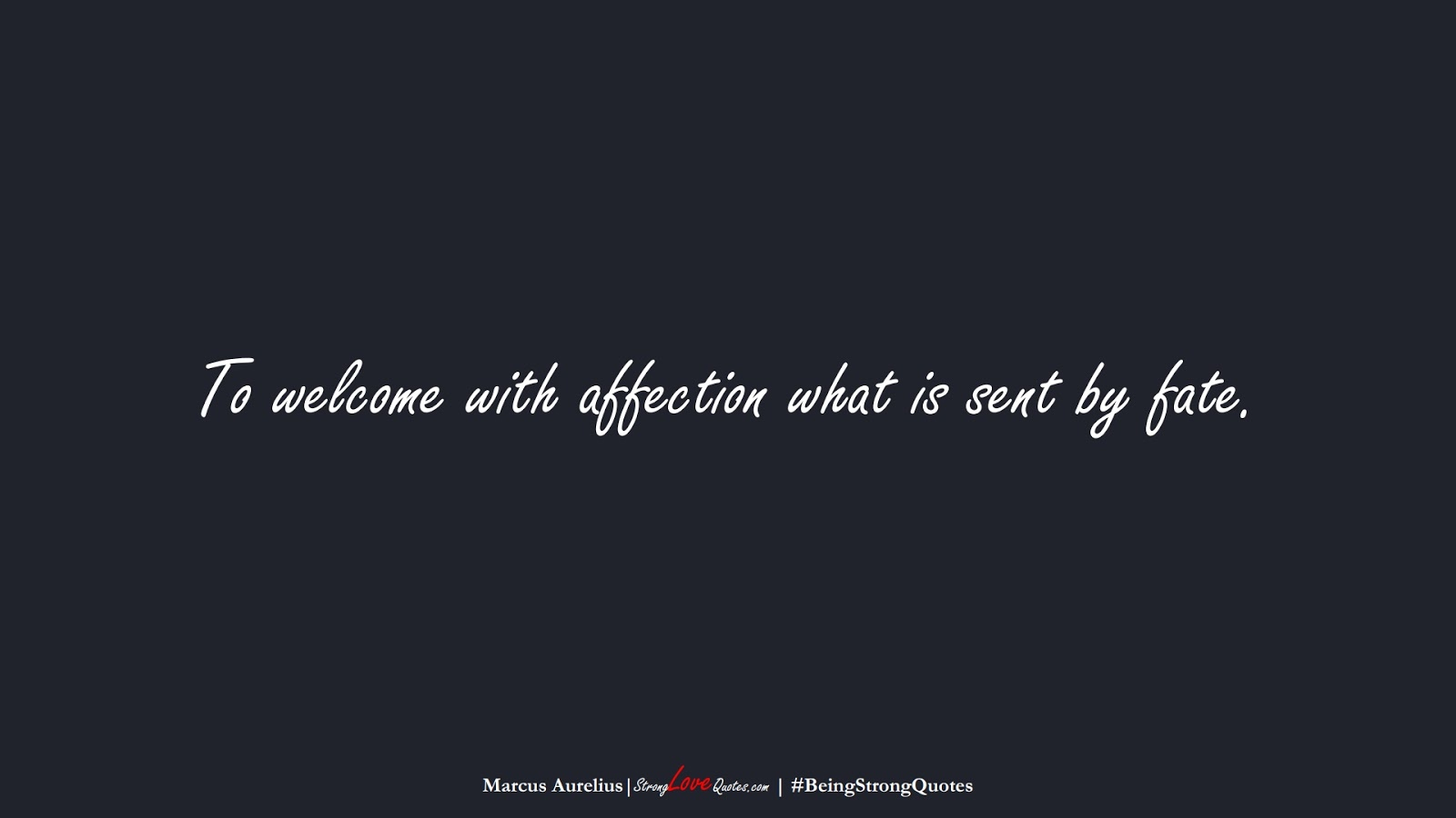 To welcome with affection what is sent by fate. (Marcus Aurelius);  #BeingStrongQuotes