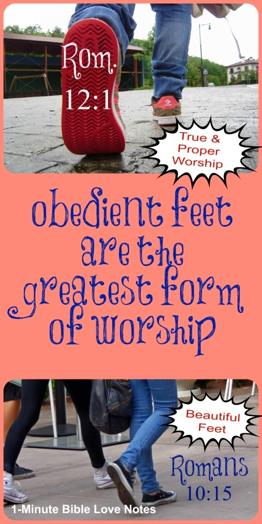 obedient feet are highest form of worship, Romans 12:1; Romans 10:15