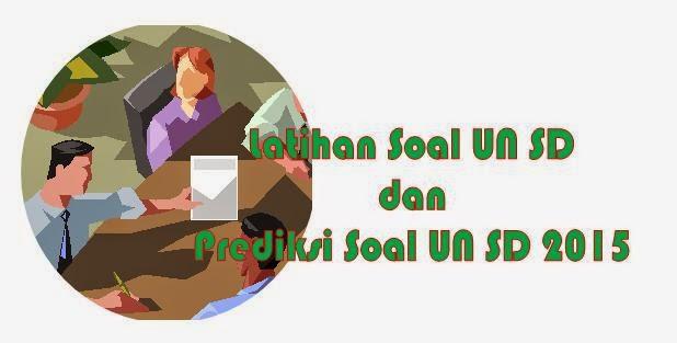 Latihan Soal UN SD dan Prediksi Soal UN SD Tahun 2015 Dan Pembahasan