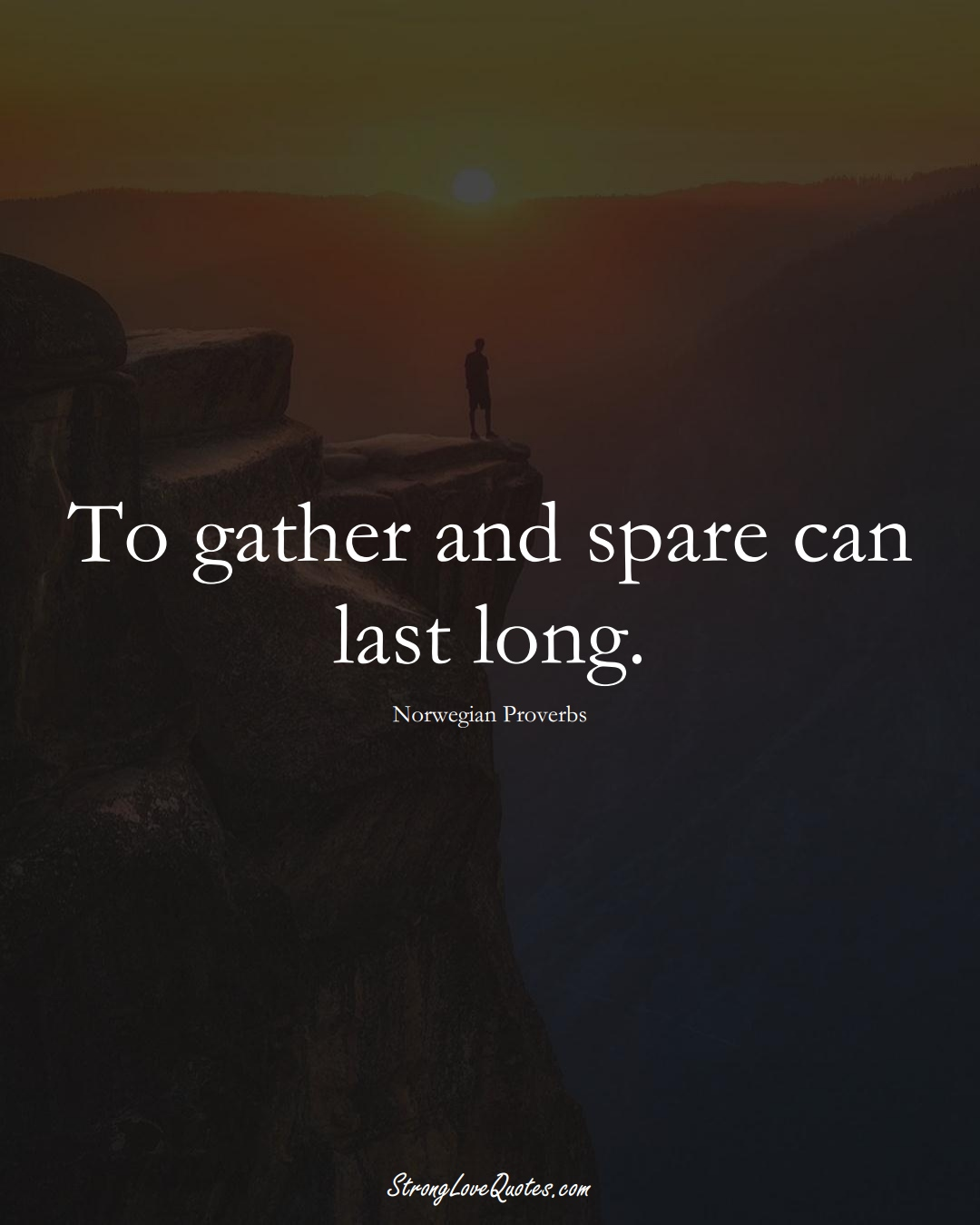 To gather and spare can last long. (Norwegian Sayings);  #EuropeanSayings