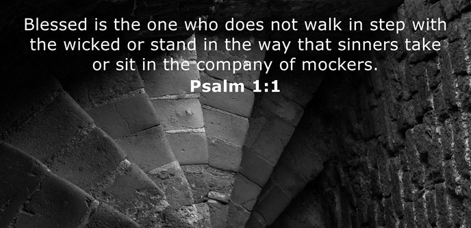 Blessed is the one who does not walk in step with the wicked or stand in the way that sinners take or sit in the company of mockers.