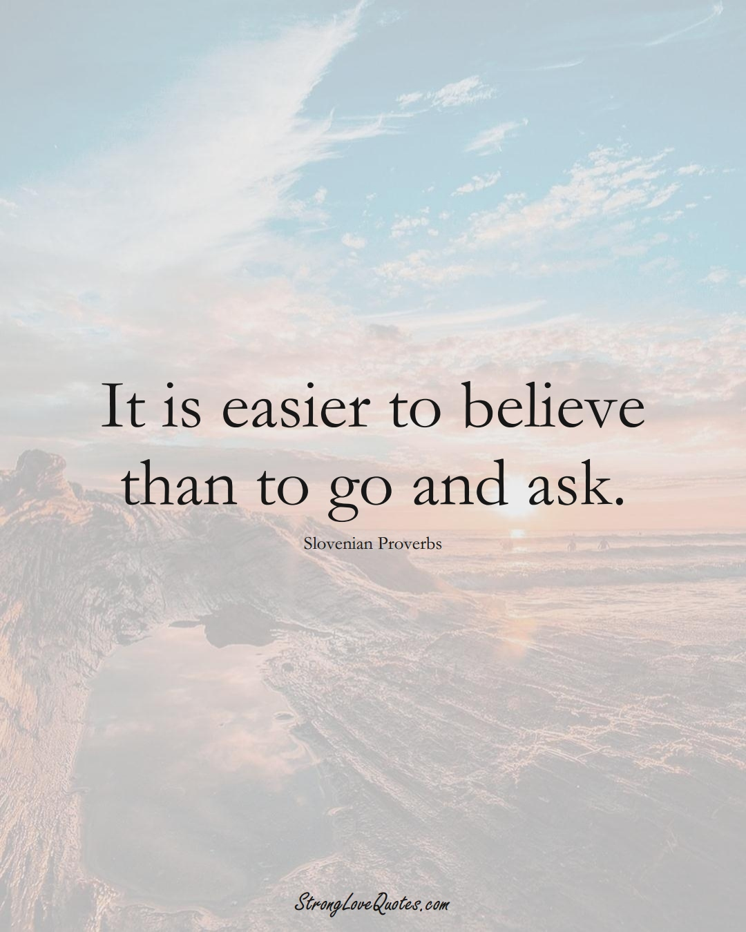 It is easier to believe than to go and ask. (Slovenian Sayings);  #EuropeanSayings