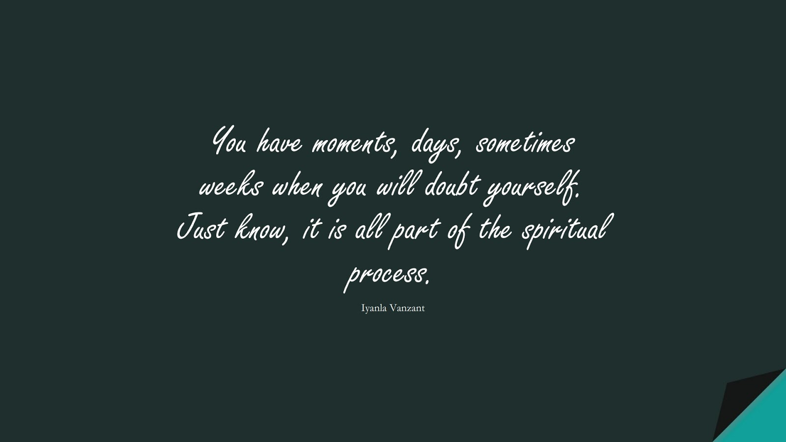 You have moments, days, sometimes weeks when you will doubt yourself. Just know, it is all part of the spiritual process. (Iyanla Vanzant);  #SelfEsteemQuotes