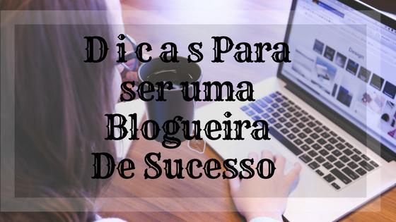 dicas-de-como-ser-uma-blogueira-de-sucesso