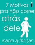 7 Bons Motivos para não correr atras dele - Isabela Freitas
