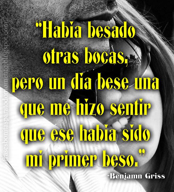 """""""Había besado otras bocas, pero un día besé una que me hizo sentir que ese había sido mi primer beso.""""  -Benjamín Griss"""